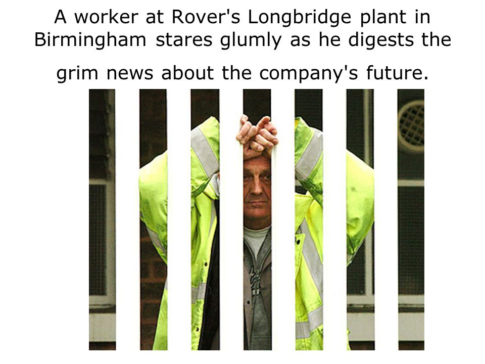 A worker at Rover s Longbridge plant in Birmingham stares glumly as he digests the grim news about the company s future.
