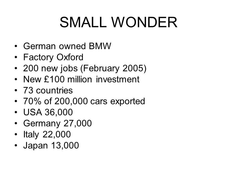 German owned BMW Factory Oxford 200 new jobs (February 2005) New £100 million investment 73 countries 70% of 200,000 cars exported USA 36,000 Germany