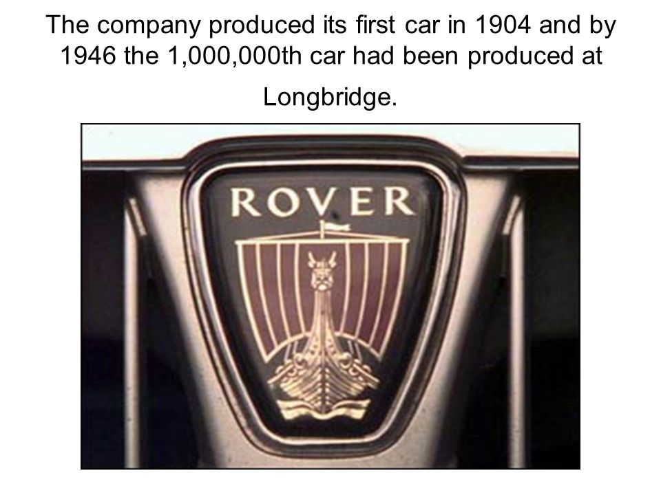 The company produced its first car in 1904 and by 1946 the 1,000,000th car had been produced at Longbridge.