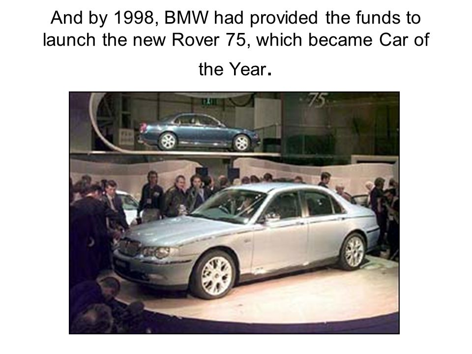 And by 1998, BMW had provided the funds to launch the new Rover 75, which became Car of the Year.