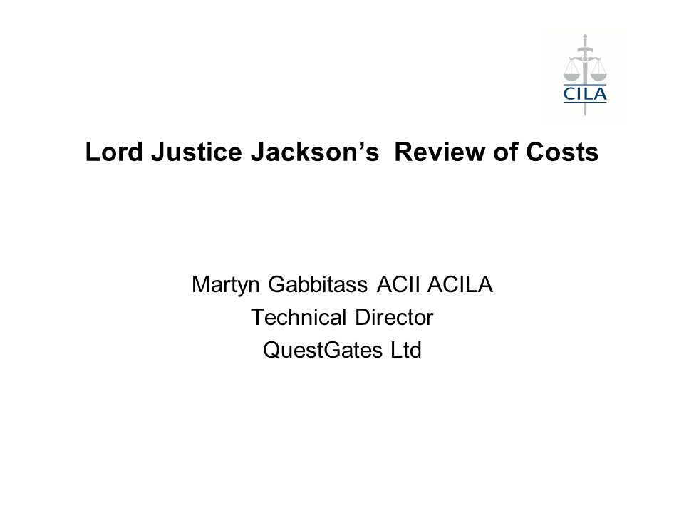 Lord Justice Jackson's Review of Costs Martyn Gabbitass ACII ACILA Technical Director QuestGates Ltd