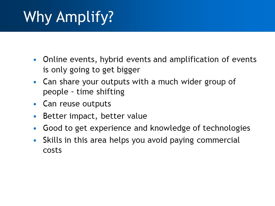 Online events, hybrid events and amplification of events is only going to get bigger Can share your outputs with a much wider group of people – time shifting Can reuse outputs Better impact, better value Good to get experience and knowledge of technologies Skills in this area helps you avoid paying commercial costs Why Amplify