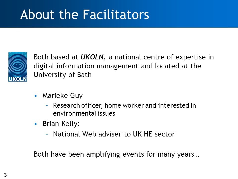 3 About the Facilitators Both based at UKOLN, a national centre of expertise in digital information management and located at the University of Bath Marieke Guy –Research officer, home worker and interested in environmental issues Brian Kelly: –National Web adviser to UK HE sector Both have been amplifying events for many years…