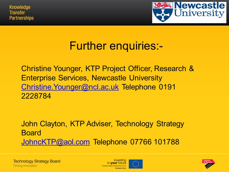 Further enquiries:- Christine Younger, KTP Project Officer, Research & Enterprise Services, Newcastle University Christine.Younger@ncl.ac.ukChristine.Younger@ncl.ac.uk Telephone 0191 2228784 John Clayton, KTP Adviser, Technology Strategy Board JohncKTP@aol.comJohncKTP@aol.com Telephone 07766 101788