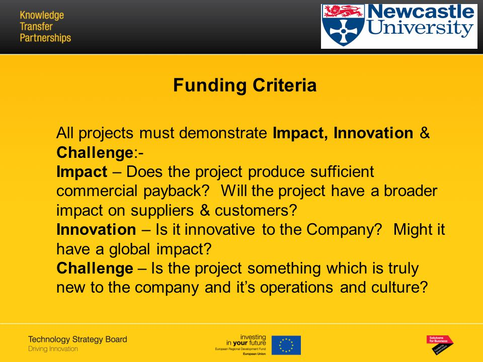 Funding Criteria All projects must demonstrate Impact, Innovation & Challenge:- Impact – Does the project produce sufficient commercial payback? Will