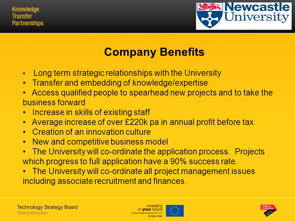 Company Benefits Long term strategic relationships with the University Transfer and embedding of knowledge/expertise Access qualified people to spearhead new projects and to take the business forward Increase in skills of existing staff Average increase of over £220k pa in annual profit before tax Creation of an innovation culture New and competitive business model The University will co-ordinate the application process.