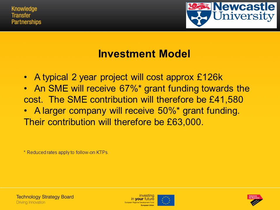 Investment Model A typical 2 year project will cost approx £126k An SME will receive 67%* grant funding towards the cost. The SME contribution will th