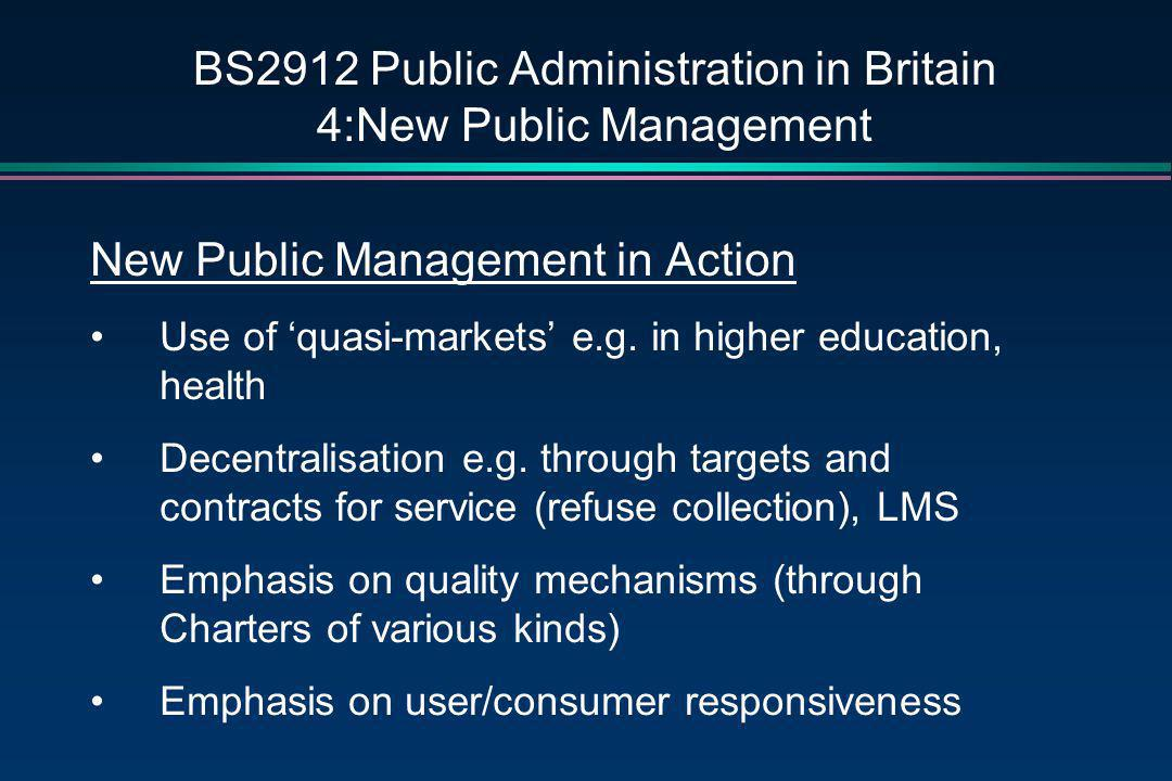 BS2912 Public Administration in Britain 4:New Public Management New Public Management in Action Use of 'quasi-markets' e.g. in higher education, healt