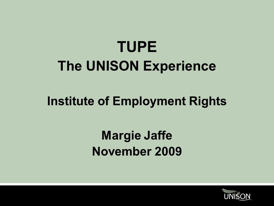 TUPE The UNISON Experience Institute of Employment Rights Margie Jaffe November 2009