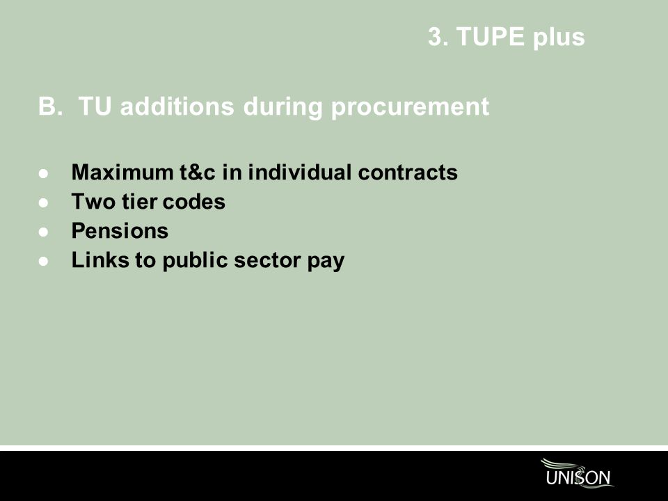 3. TUPE plus B. TU additions during procurement l Maximum t&c in individual contracts l Two tier codes l Pensions l Links to public sector pay