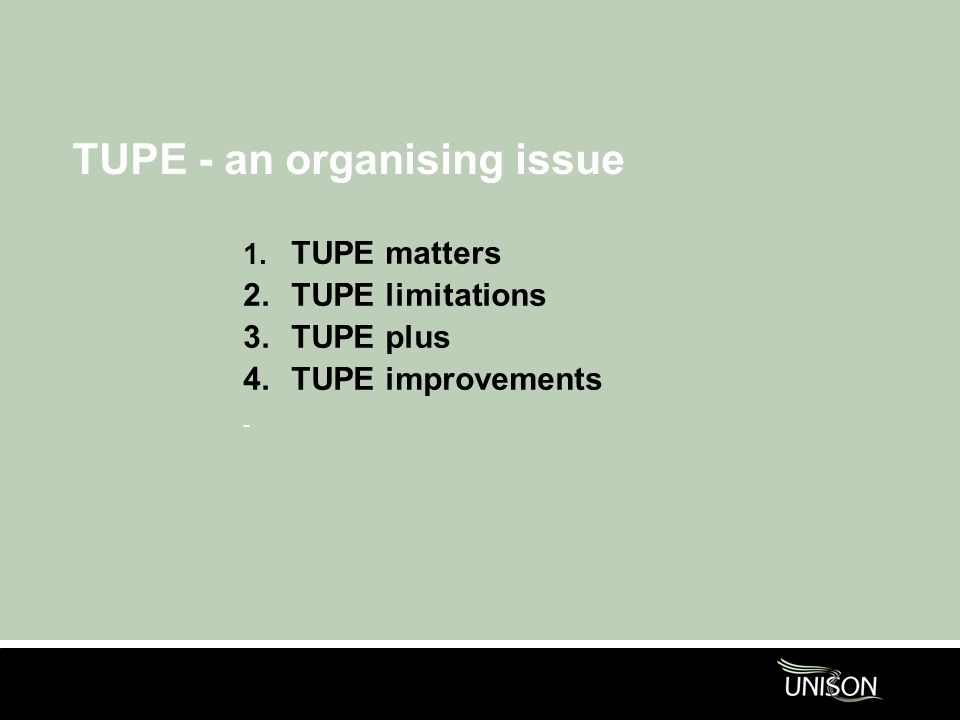 TUPE - an organising issue 1. TUPE matters 2.TUPE limitations 3.TUPE plus 4.TUPE improvements -