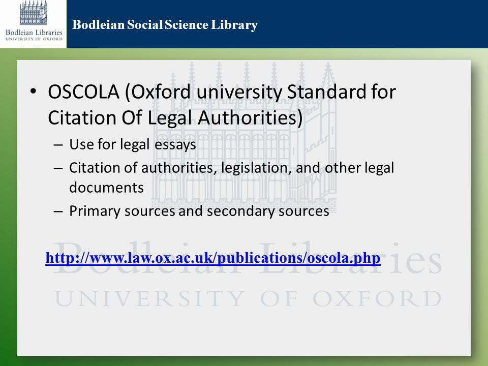 Bodleian Social Science Library OSCOLA (Oxford university Standard for Citation Of Legal Authorities) – Use for legal essays – Citation of authorities, legislation, and other legal documents – Primary sources and secondary sources