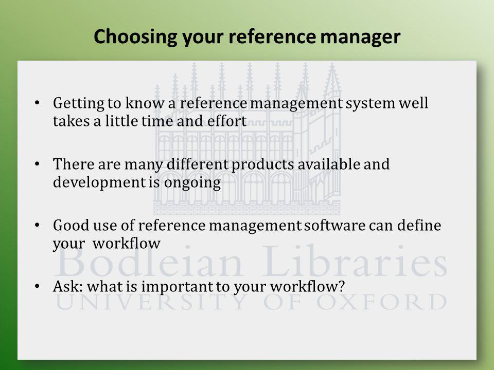 Choosing your reference manager Getting to know a reference management system well takes a little time and effort There are many different products available and development is ongoing Good use of reference management software can define your workflow Ask: what is important to your workflow