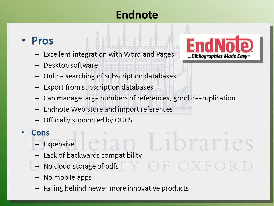 Endnote Pros – Excellent integration with Word and Pages – Desktop software – Online searching of subscription databases – Export from subscription databases – Can manage large numbers of references, good de-duplication – Endnote Web store and import references – Officially supported by OUCS Cons – Expensive – Lack of backwards compatibility – No cloud storage of pdfs – No mobile apps – Falling behind newer more innovative products