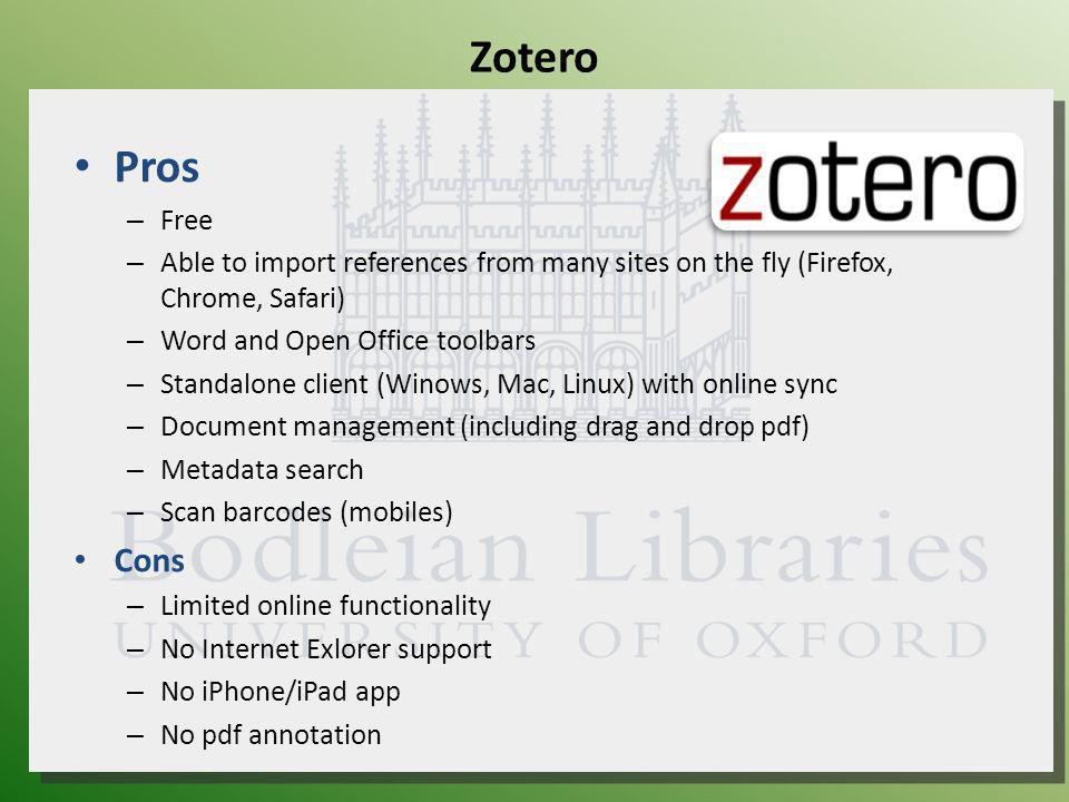 Zotero Pros – Free – Able to import references from many sites on the fly (Firefox, Chrome, Safari) – Word and Open Office toolbars – Standalone client (Winows, Mac, Linux) with online sync – Document management (including drag and drop pdf) – Metadata search – Scan barcodes (mobiles) Cons – Limited online functionality – No Internet Exlorer support – No iPhone/iPad app – No pdf annotation