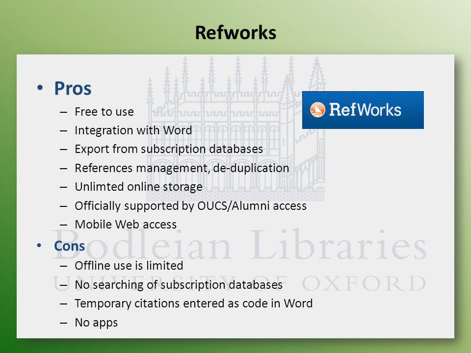 Refworks Pros – Free to use – Integration with Word – Export from subscription databases – References management, de-duplication – Unlimted online storage – Officially supported by OUCS/Alumni access – Mobile Web access Cons – Offline use is limited – No searching of subscription databases – Temporary citations entered as code in Word – No apps