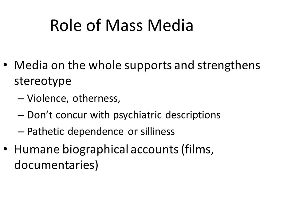 Role of Mass Media Media on the whole supports and strengthens stereotype – Violence, otherness, – Don't concur with psychiatric descriptions – Pathet