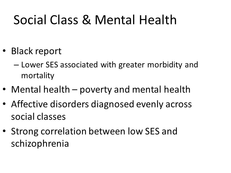 Social Class & Mental Health Black report – Lower SES associated with greater morbidity and mortality Mental health – poverty and mental health Affect