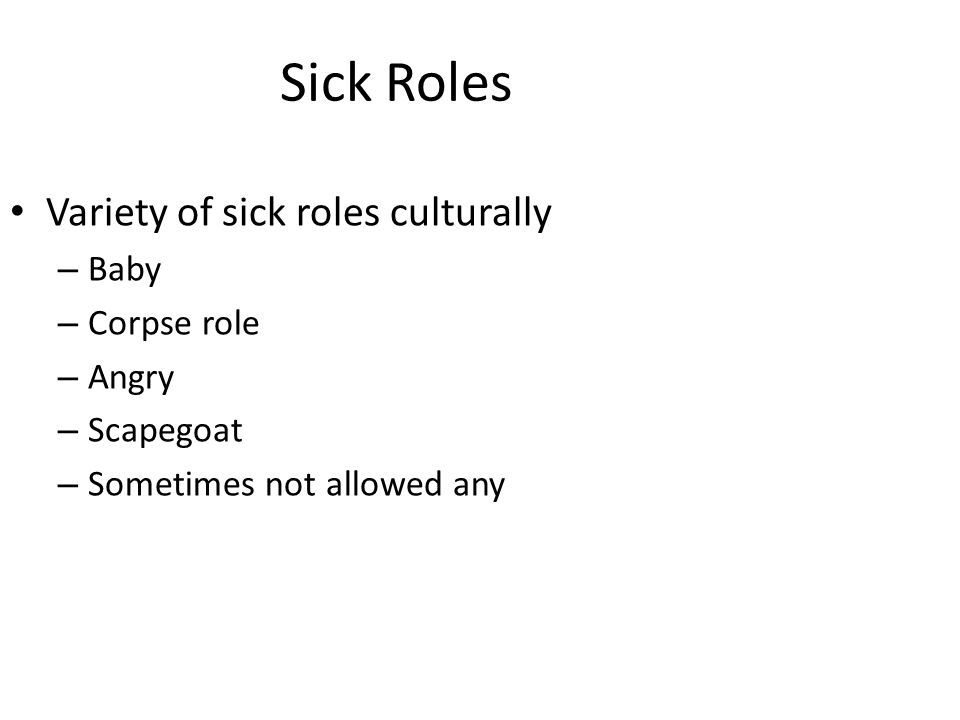 Sick Roles Variety of sick roles culturally – Baby – Corpse role – Angry – Scapegoat – Sometimes not allowed any