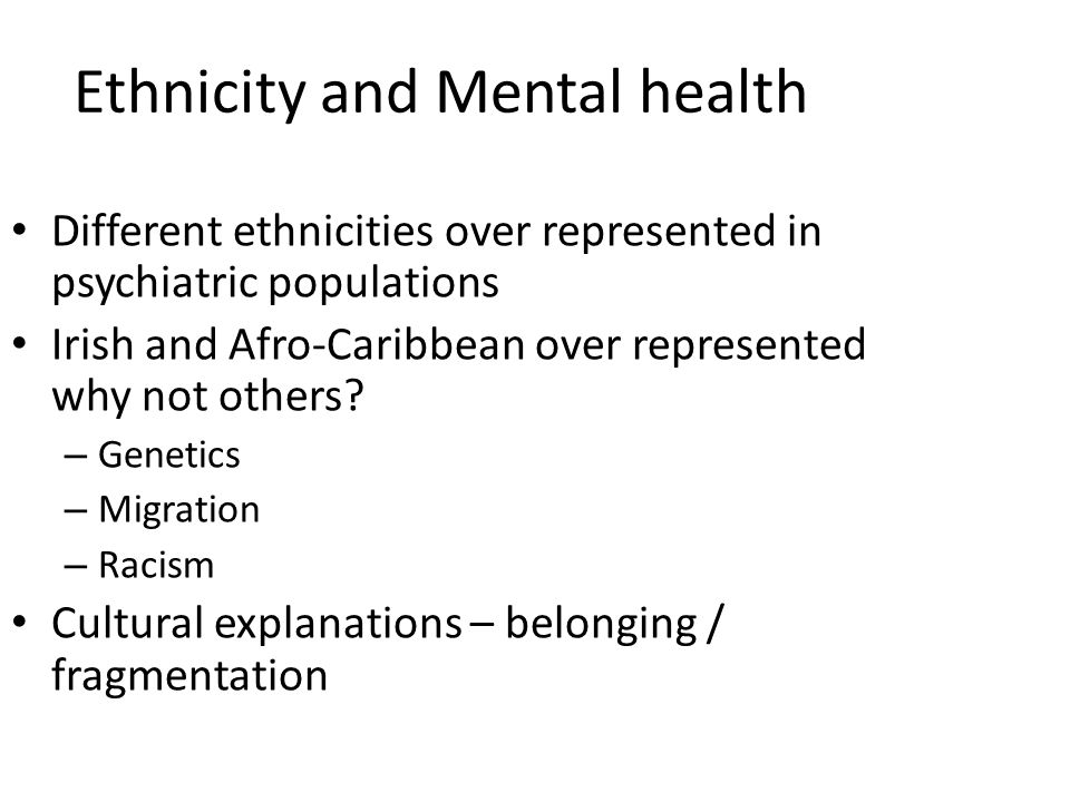 Ethnicity and Mental health Different ethnicities over represented in psychiatric populations Irish and Afro-Caribbean over represented why not others