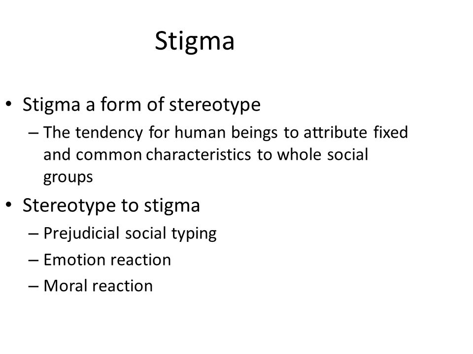 Stigma Stigma a form of stereotype – The tendency for human beings to attribute fixed and common characteristics to whole social groups Stereotype to