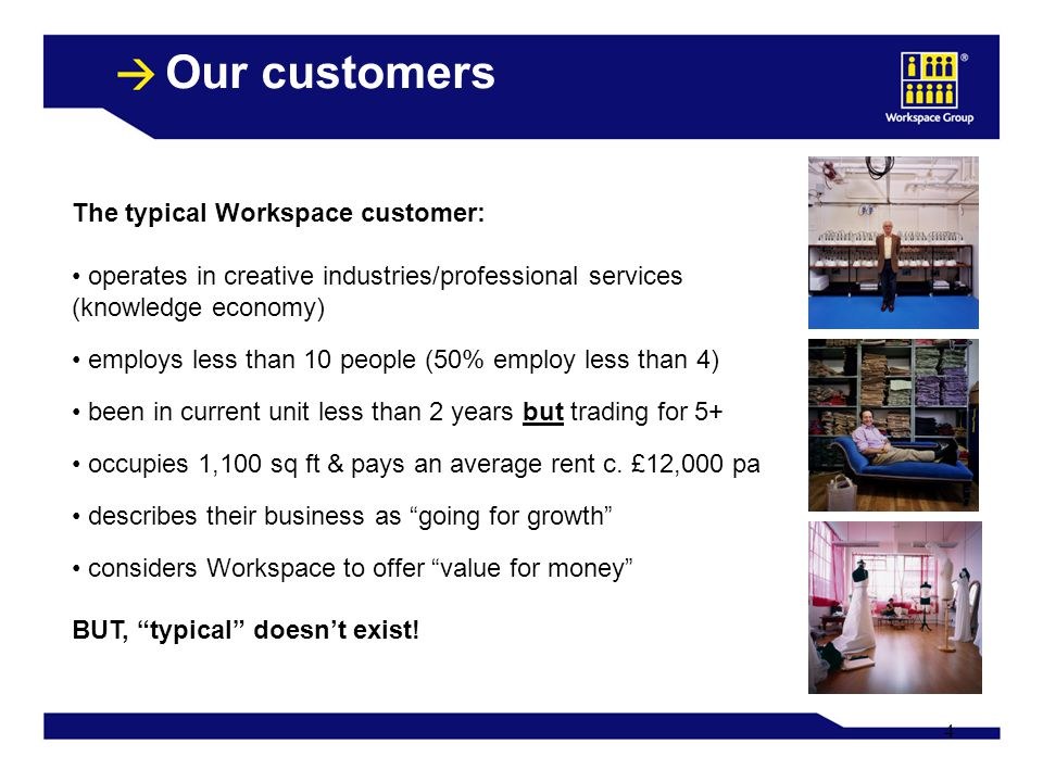 4 Our customers The typical Workspace customer: operates in creative industries/professional services (knowledge economy) employs less than 10 people