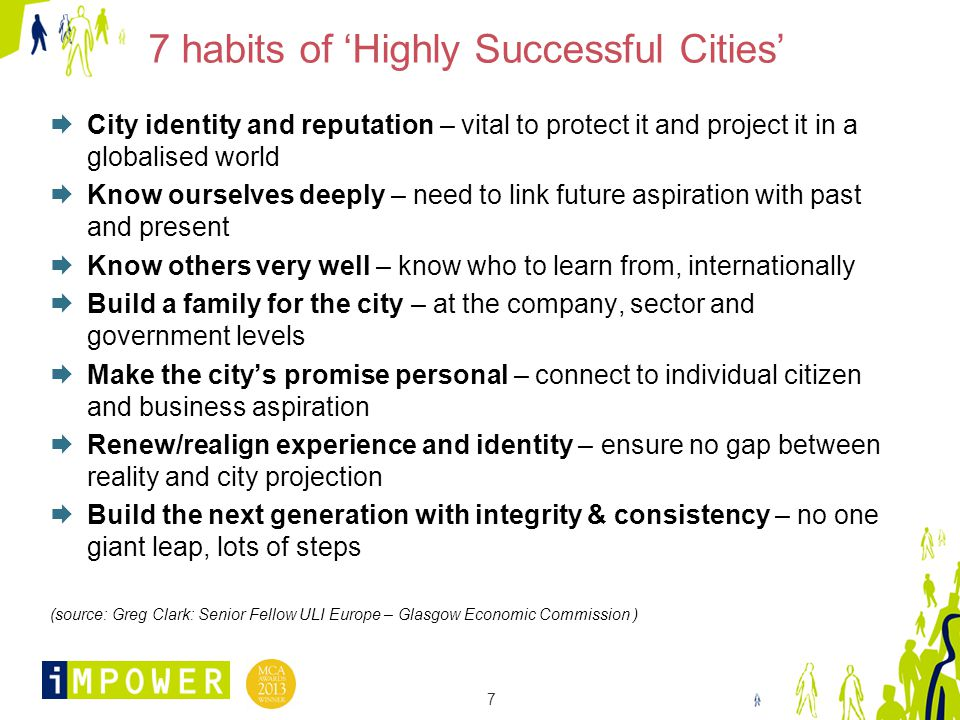 7 7 habits of 'Highly Successful Cities'  City identity and reputation – vital to protect it and project it in a globalised world  Know ourselves deeply – need to link future aspiration with past and present  Know others very well – know who to learn from, internationally  Build a family for the city – at the company, sector and government levels  Make the city's promise personal – connect to individual citizen and business aspiration  Renew/realign experience and identity – ensure no gap between reality and city projection  Build the next generation with integrity & consistency – no one giant leap, lots of steps (source: Greg Clark: Senior Fellow ULI Europe – Glasgow Economic Commission )