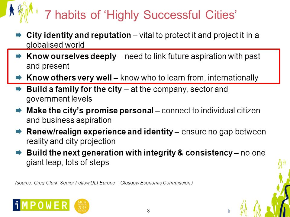 8 7 habits of 'Highly Successful Cities'  City identity and reputation – vital to protect it and project it in a globalised world  Know ourselves deeply – need to link future aspiration with past and present  Know others very well – know who to learn from, internationally  Build a family for the city – at the company, sector and government levels  Make the city's promise personal – connect to individual citizen and business aspiration  Renew/realign experience and identity – ensure no gap between reality and city projection  Build the next generation with integrity & consistency – no one giant leap, lots of steps (source: Greg Clark: Senior Fellow ULI Europe – Glasgow Economic Commission )