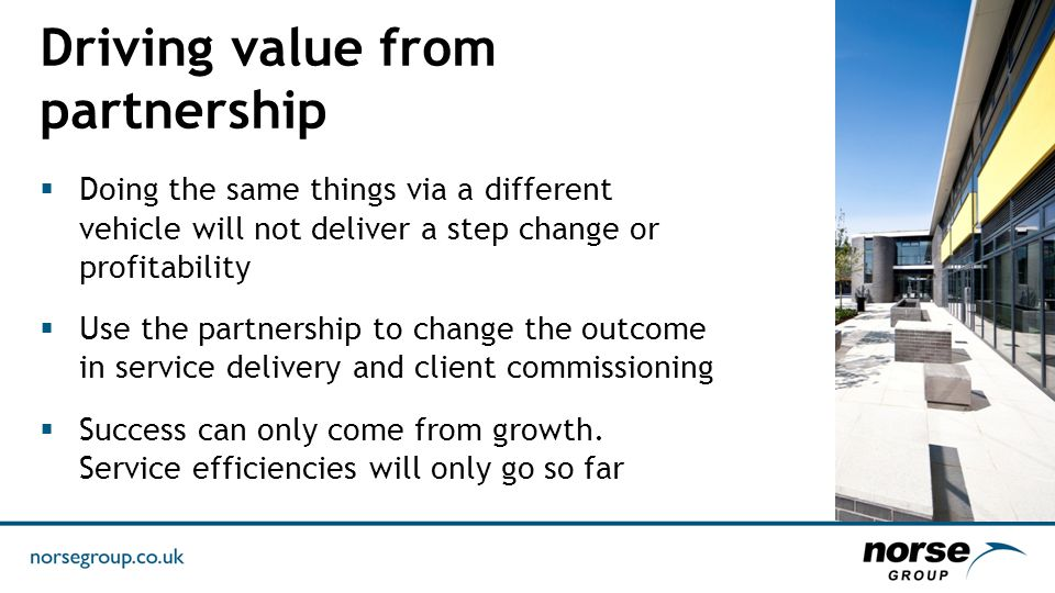 Driving value from partnership  Doing the same things via a different vehicle will not deliver a step change or profitability  Use the partnership to change the outcome in service delivery and client commissioning  Success can only come from growth.