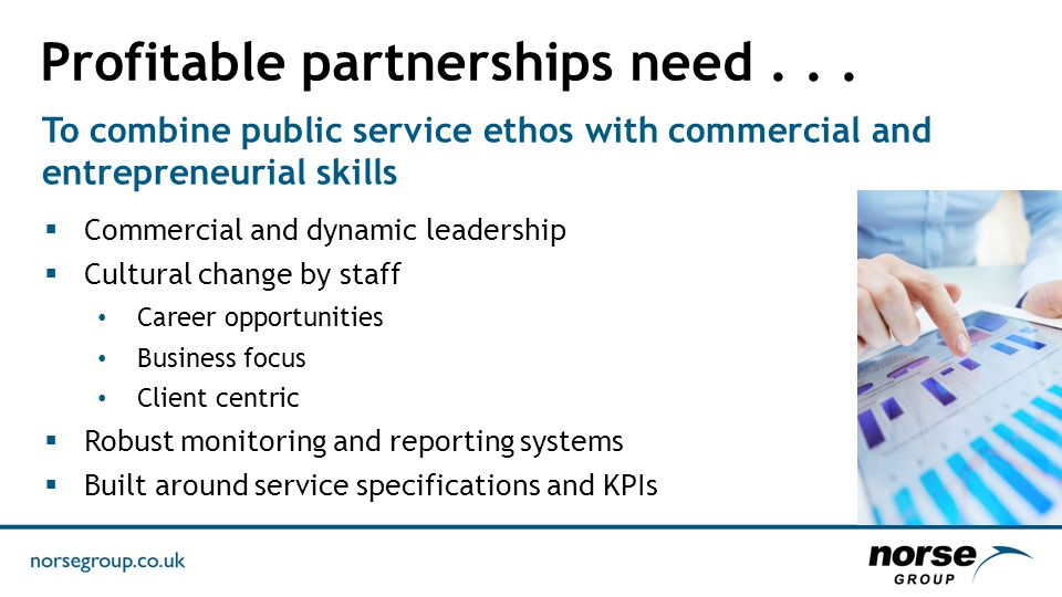 To combine public service ethos with commercial and entrepreneurial skills  Commercial and dynamic leadership  Cultural change by staff Career opportunities Business focus Client centric  Robust monitoring and reporting systems  Built around service specifications and KPIs Profitable partnerships need...