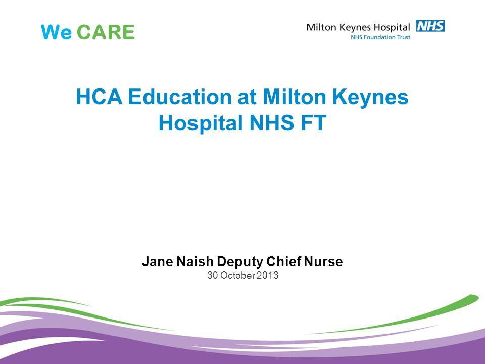 We CARE HCA Education at Milton Keynes Hospital NHS FT Jane Naish Deputy Chief Nurse 30 October 2013