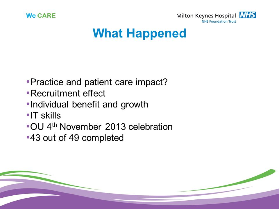 We CARE What Happened Practice and patient care impact? Recruitment effect Individual benefit and growth IT skills OU 4 th November 2013 celebration 4