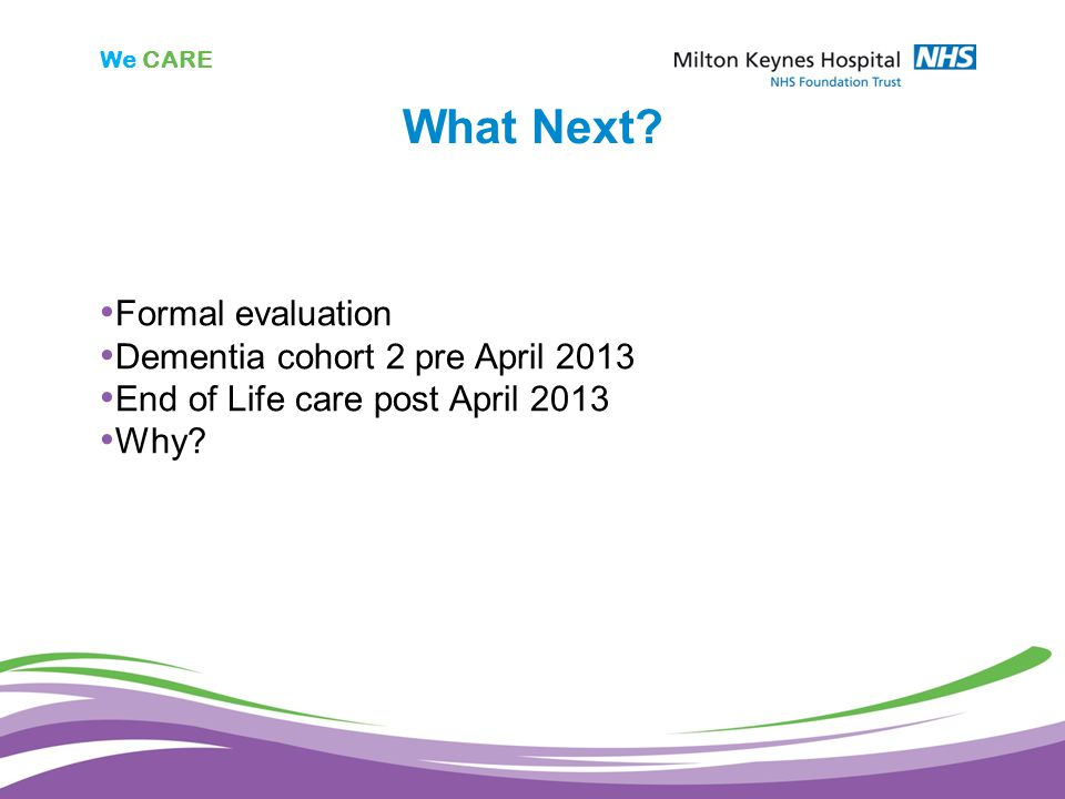 We CARE What Next? Formal evaluation Dementia cohort 2 pre April 2013 End of Life care post April 2013 Why?