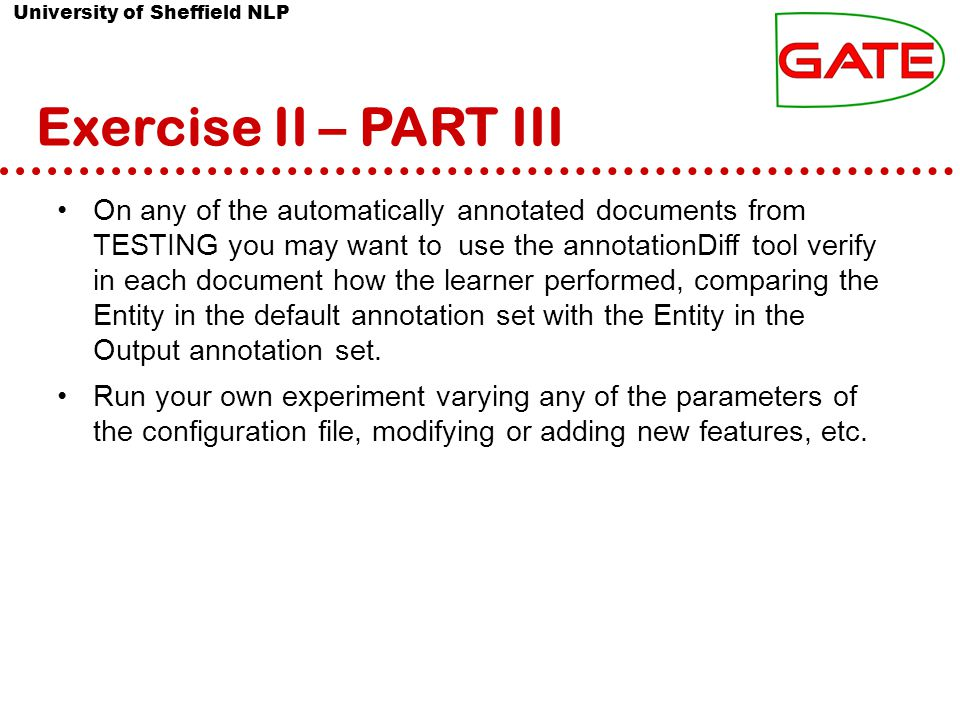 University of Sheffield NLP Exercise II – PART III On any of the automatically annotated documents from TESTING you may want to use the annotationDiff tool verify in each document how the learner performed, comparing the Entity in the default annotation set with the Entity in the Output annotation set.