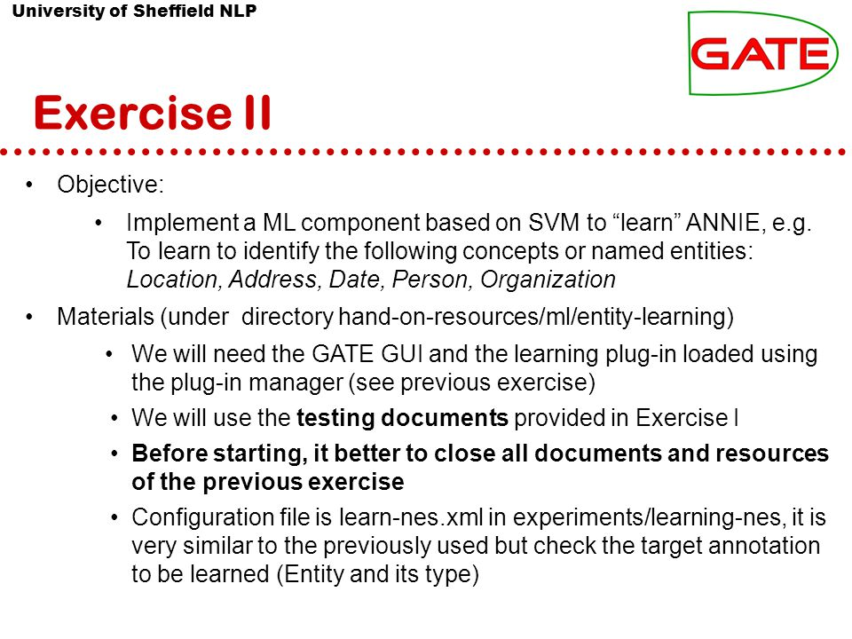 University of Sheffield NLP Exercise II Objective: Implement a ML component based on SVM to learn ANNIE, e.g.