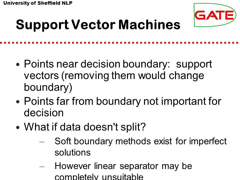 University of Sheffield NLP Support Vector Machines Points near decision boundary: support vectors (removing them would change boundary) Points far fr