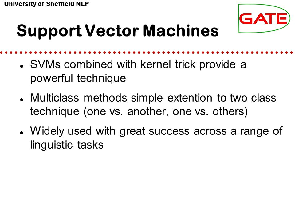 University of Sheffield NLP Support Vector Machines SVMs combined with kernel trick provide a powerful technique Multiclass methods simple extention to two class technique (one vs.