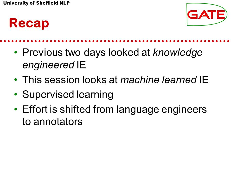 University of Sheffield NLP Recap Previous two days looked at knowledge engineered IE This session looks at machine learned IE Supervised learning Effort is shifted from language engineers to annotators