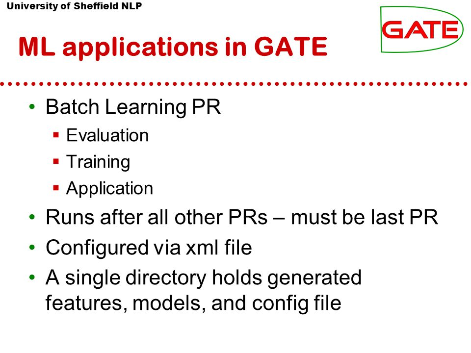 University of Sheffield NLP ML applications in GATE Batch Learning PR  Evaluation  Training  Application Runs after all other PRs – must be last PR