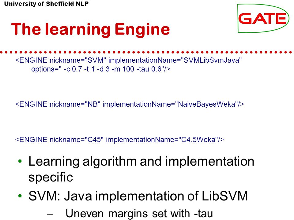 University of Sheffield NLP The learning Engine Learning algorithm and implementation specific SVM: Java implementation of LibSVM – Uneven margins set