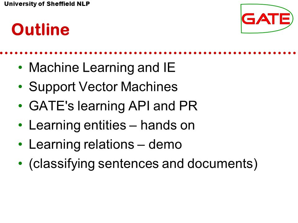 University of Sheffield NLP Outline Machine Learning and IE Support Vector Machines GATE's learning API and PR Learning entities – hands on Learning r