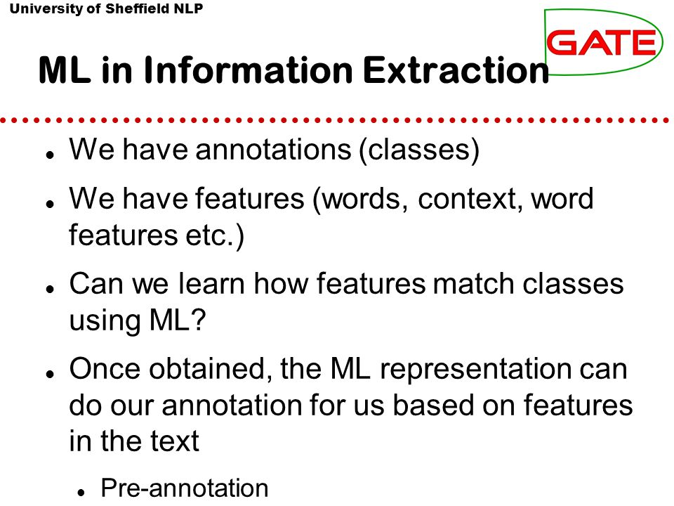 University of Sheffield NLP ML in Information Extraction We have annotations (classes) We have features (words, context, word features etc.) Can we learn how features match classes using ML.