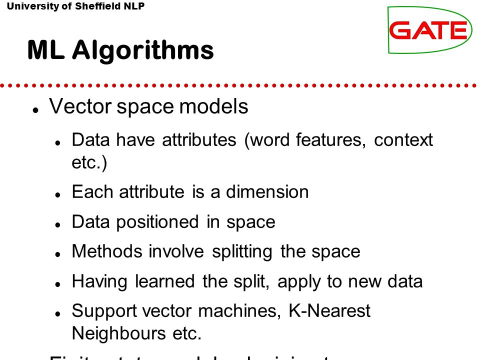 University of Sheffield NLP ML Algorithms Vector space models Data have attributes (word features, context etc.) Each attribute is a dimension Data po