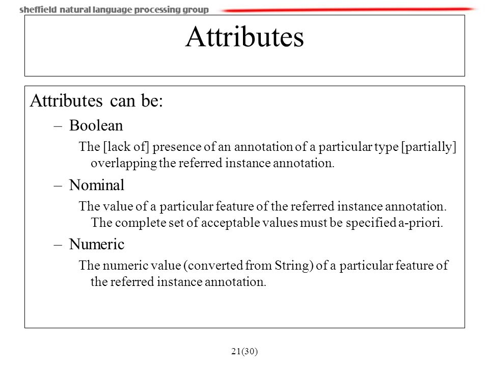 21(30) Attributes Attributes can be: –Boolean The [lack of] presence of an annotation of a particular type [partially] overlapping the referred instance annotation.