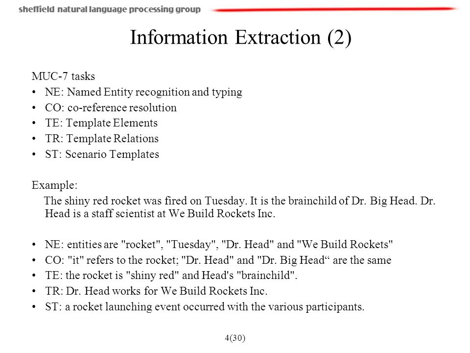 4(30) Information Extraction (2) MUC-7 tasks NE: Named Entity recognition and typing CO: co-reference resolution TE: Template Elements TR: Template Relations ST: Scenario Templates Example: The shiny red rocket was fired on Tuesday.