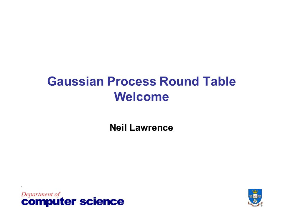 Gaussian Process Round Table Welcome Neil Lawrence