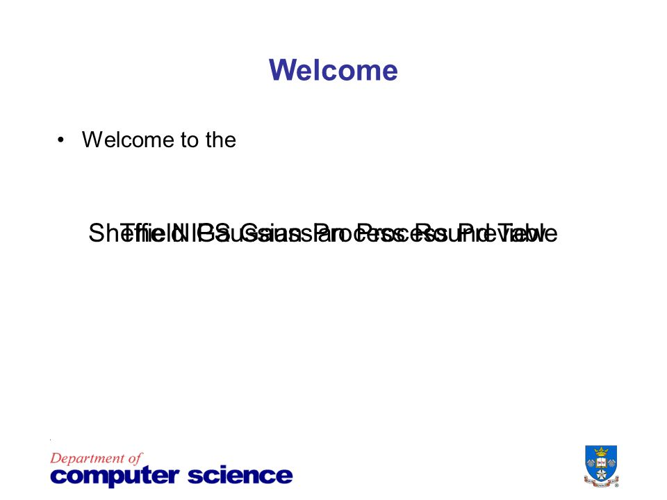 Welcome Welcome to the Sheffield Gaussian Process Round TableThe NIPS Gaussian Process Preview