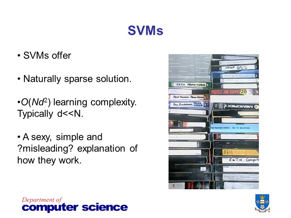 SVMs SVMs offer Naturally sparse solution. O(Nd 2 ) learning complexity.