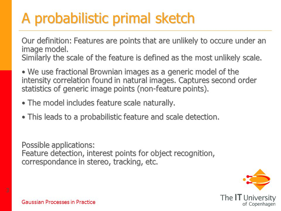 Gaussian Processes in Practice 3 A probabilistic primal sketch Our definition: Features are points that are unlikely to occure under an image model.