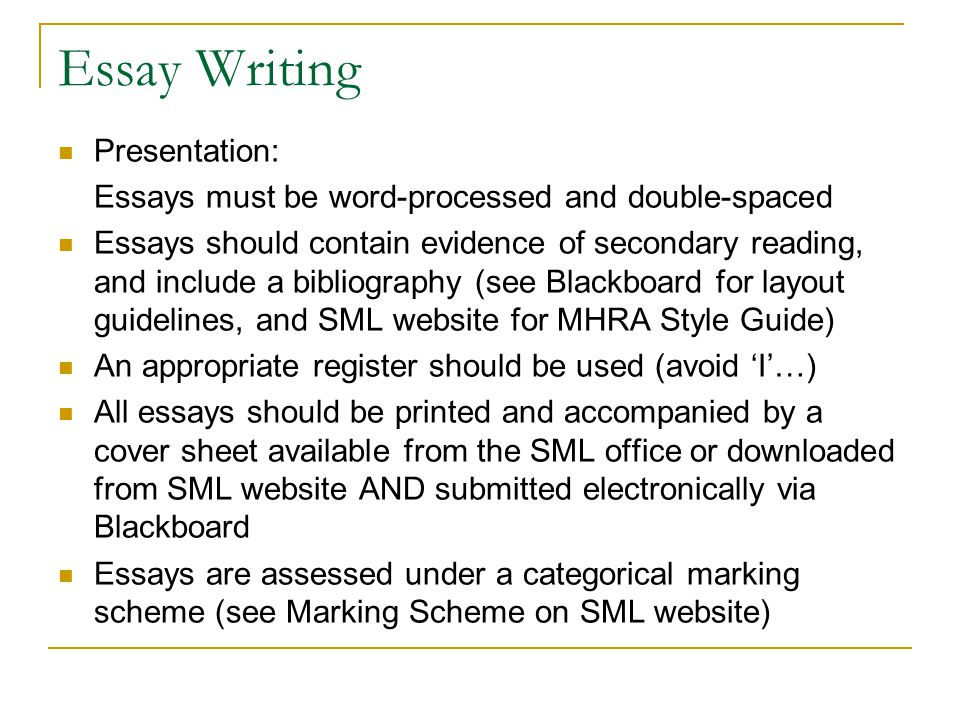 Essay Writing Presentation: Essays must be word-processed and double-spaced Essays should contain evidence of secondary reading, and include a bibliography (see Blackboard for layout guidelines, and SML website for MHRA Style Guide) An appropriate register should be used (avoid 'I'…) All essays should be printed and accompanied by a cover sheet available from the SML office or downloaded from SML website AND submitted electronically via Blackboard Essays are assessed under a categorical marking scheme (see Marking Scheme on SML website)